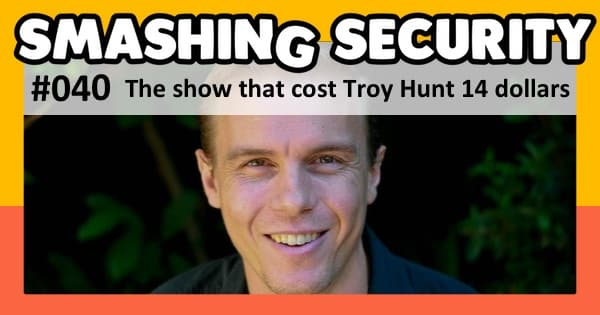 Smashing Security #040: The show that cost Troy Hunt 14 dollars