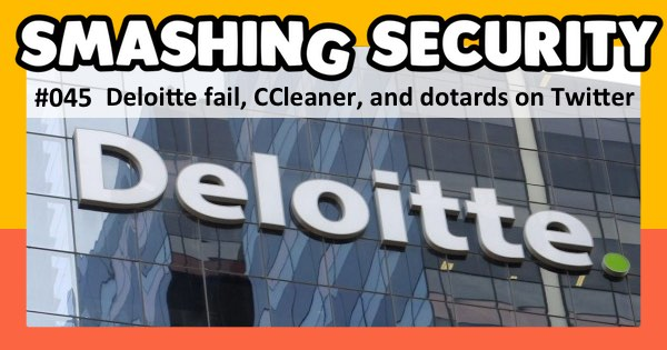 Smashing Security podcast #045: Deloitte fail, CCleaner, and dotards on Twitter