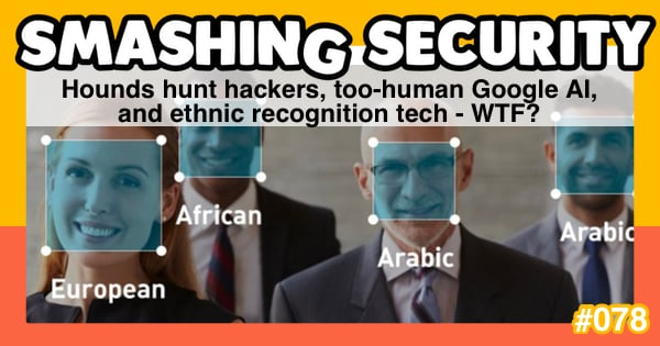 Hounds hunt hackers, too-human Google AI, and ethnic recognition tech - WTF?