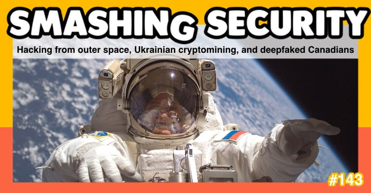 Smashing Security #143: Hacking from outer space, Ukrainian cryptomining, and deepfaked Canadians