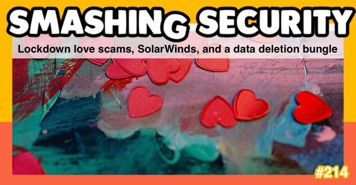 Smashing Security podcast #214: Lockdown love scams, SolarWinds, and a data deletion bungle