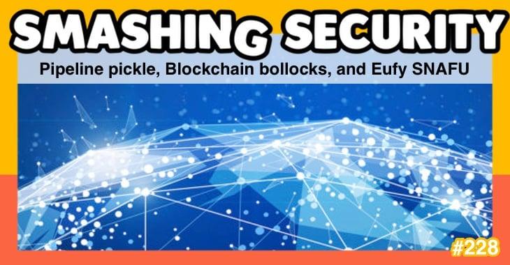 Smashing Security podcast #228: Pipeline pickle, Blockchain bollocks, and Eufy SNAFU