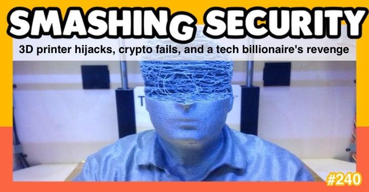 Smashing Security podcast #240: 3D printer hijacks, crypto fails, and a tech billionaire's revenge