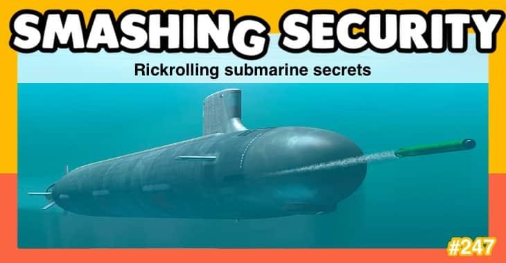 Smashing Security podcast #247: Rickrolling submarine secrets
